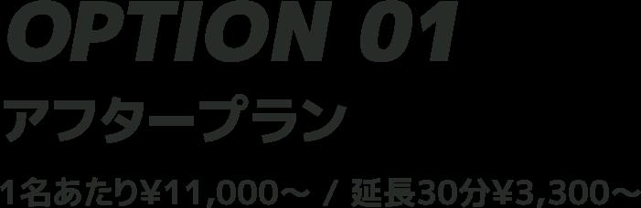 アフタープラン 1名あたり¥11,000〜/延長30分¥3,300〜
